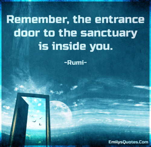 Remember, the entrance door to the sanctuary is inside you.