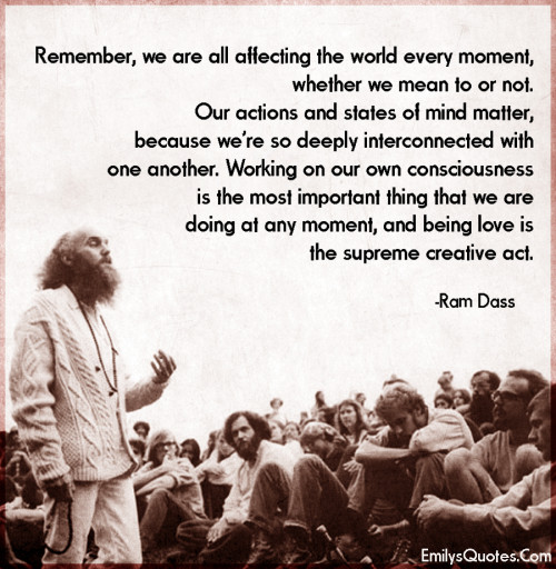 Remember, we are all affecting the world every moment, whether