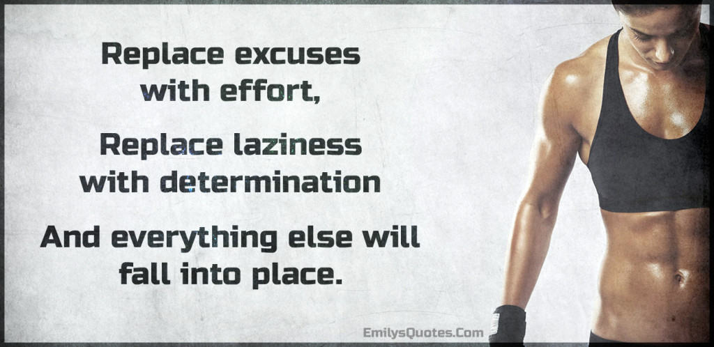 Replace excuses with effort, replace laziness with determination