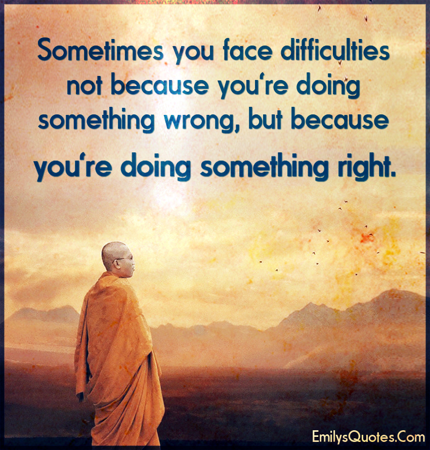Sometimes you face difficulties not because you're doing something wrong