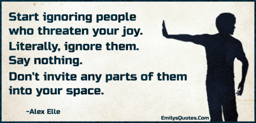 Start ignoring people who threaten your joy. Literally, ignore them.