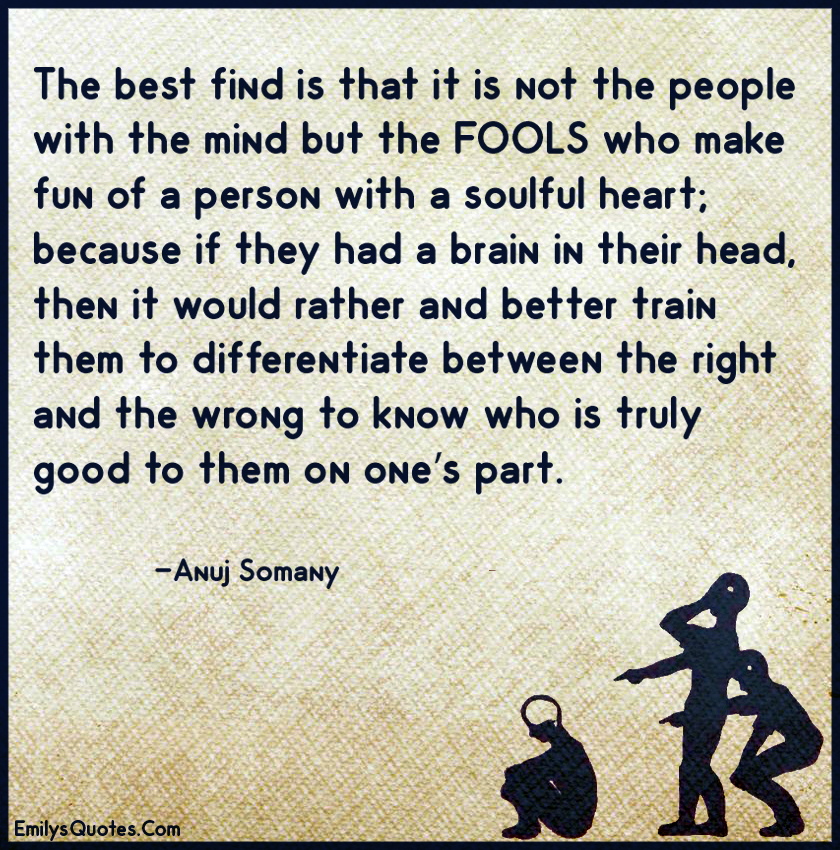 The best find is that it is not the people with the mind but the FOOLS