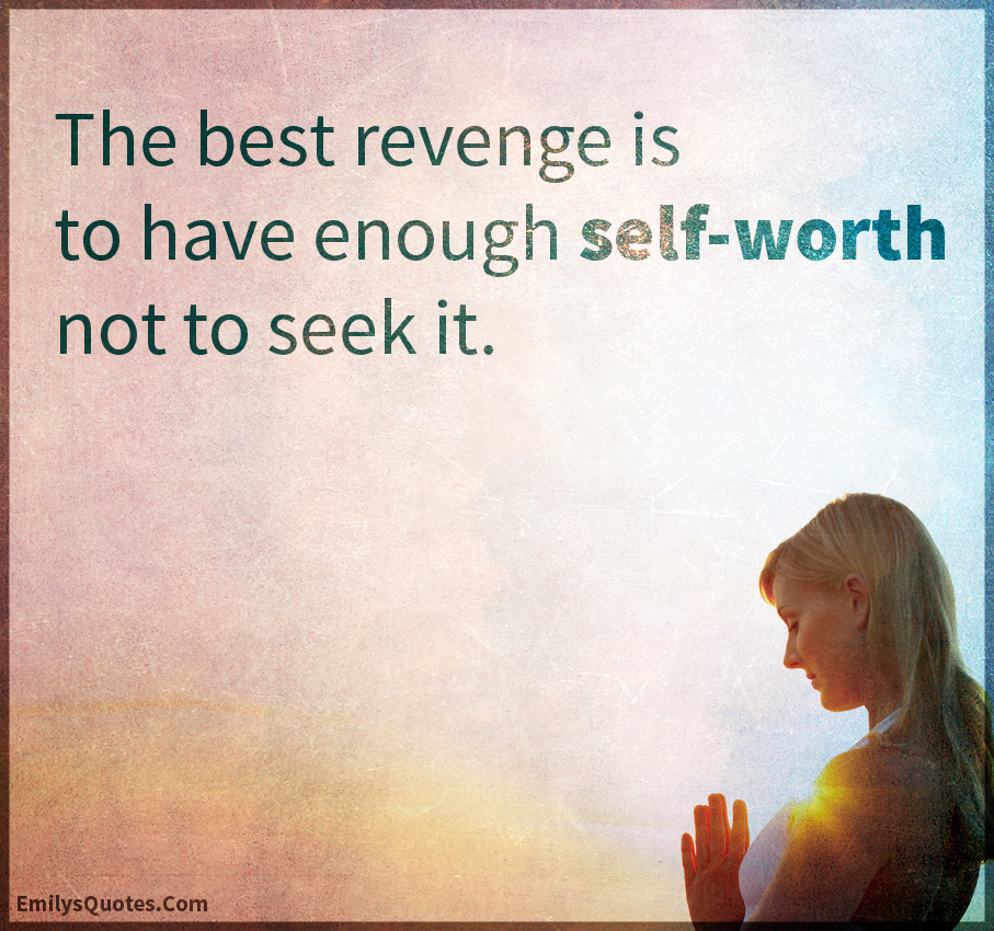 The best revenge is to have enough self-worth not to seek it.