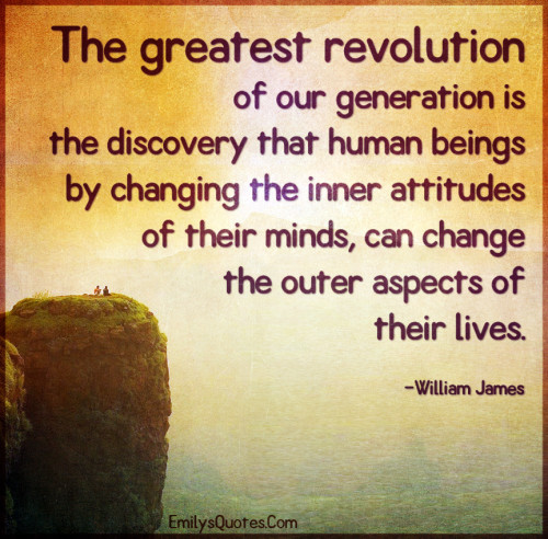The greatest revolution of our generation is the discovery that human