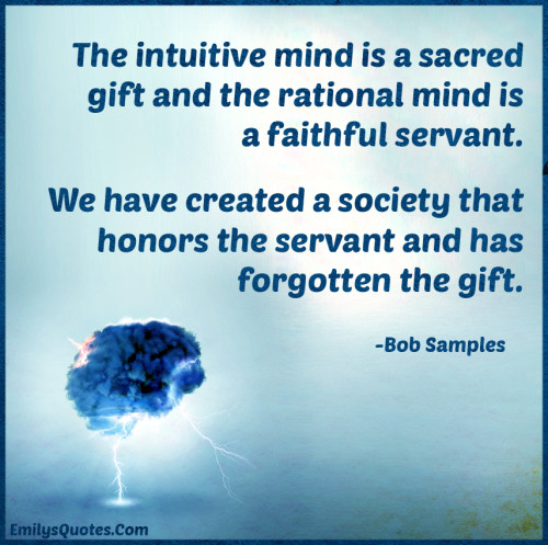 The intuitive mind is a sacred gift and the rational mind is a faithful servant.