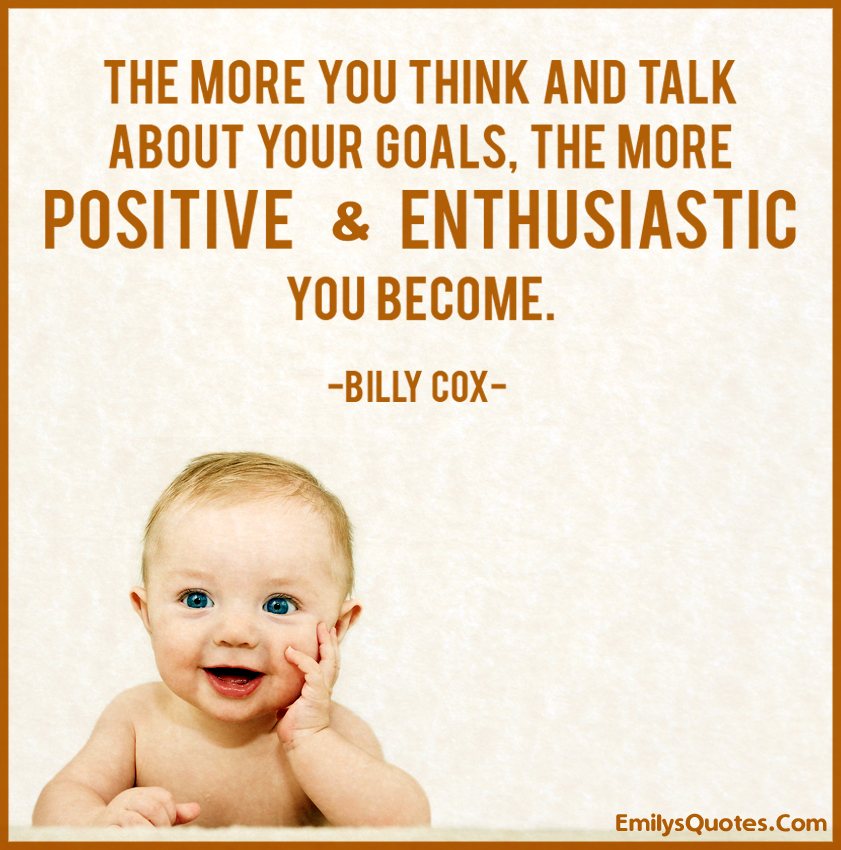 The more you think and talk about your goals, the more positive and enthusiastic you become.