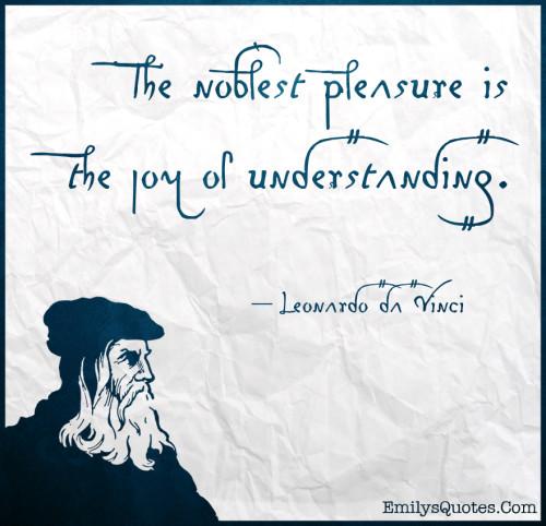 The noblest pleasure is the joy of understanding.