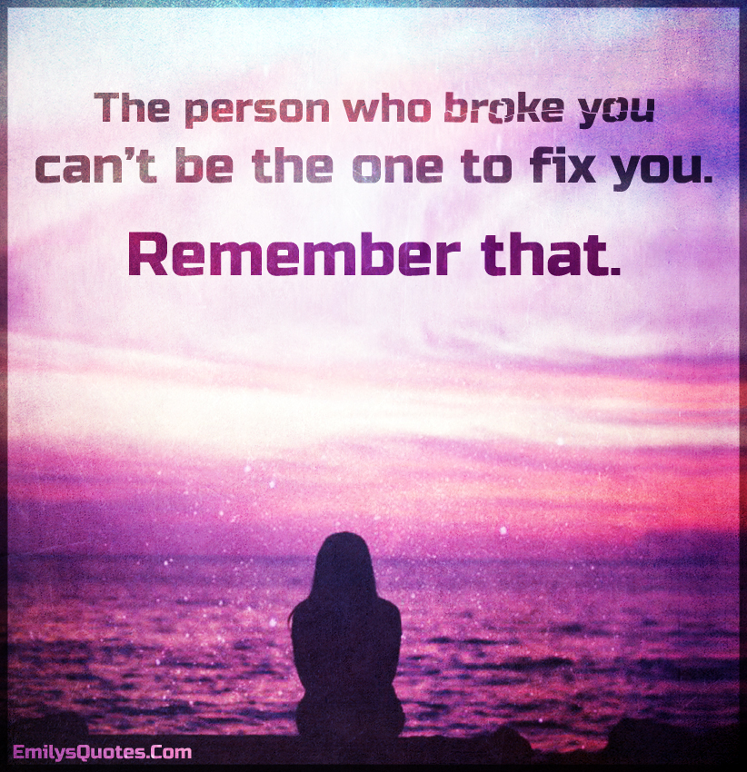 The person who broke you can\'t be the one to fix you. Remember ...