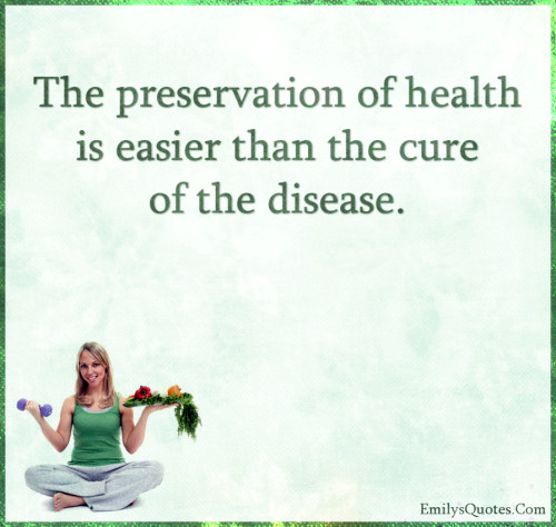 The preservation of health is easier than the cure of the disease.