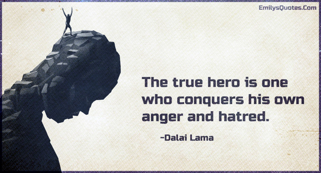 The true hero is one who conquers his own anger and hatred.