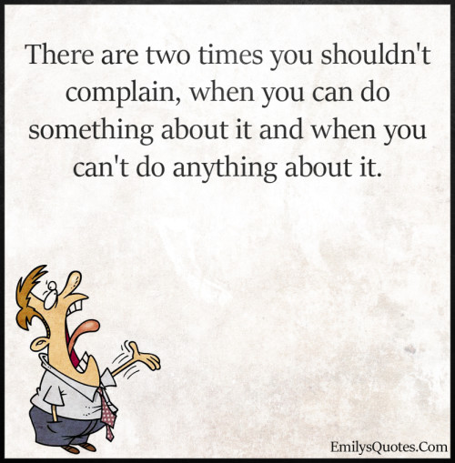 There are two times you shouldn't complain, when you can do something about it and when you can't do anything about it.
