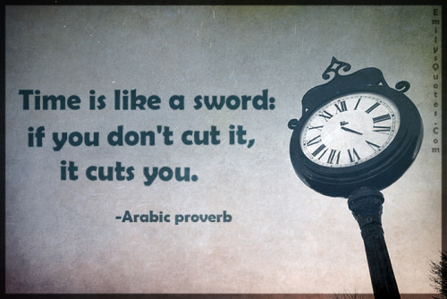 Time is like a sword - if you don't cut it, it cuts you.
