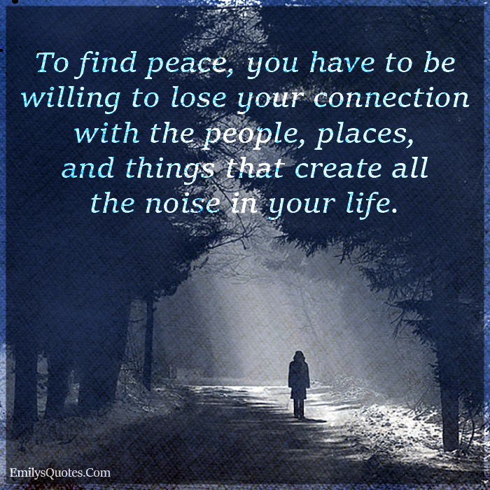 To find peace, you have to be willing to lose your connection with the people, places, and things that create all the noise in your life.