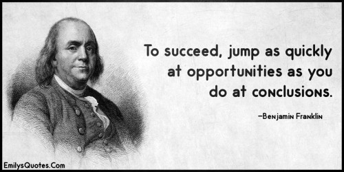 To succeed, jump as quickly at opportunities as you do at conclusions.