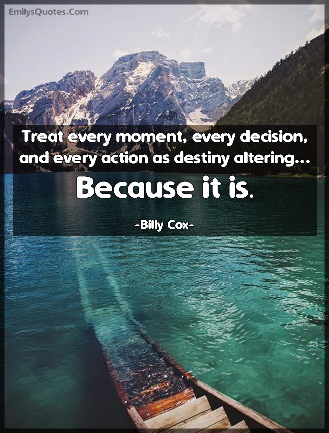 Treat every moment, every decision, and every action as destiny altering... Because it is.