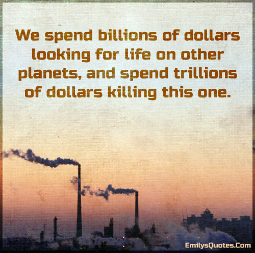 We spend billions of dollars looking for life on other planets, and spend trillions of dollars killing this one.