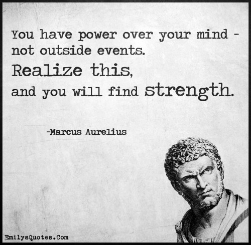 You have power over your mind - not outside events. Realize this, and you will find strength.