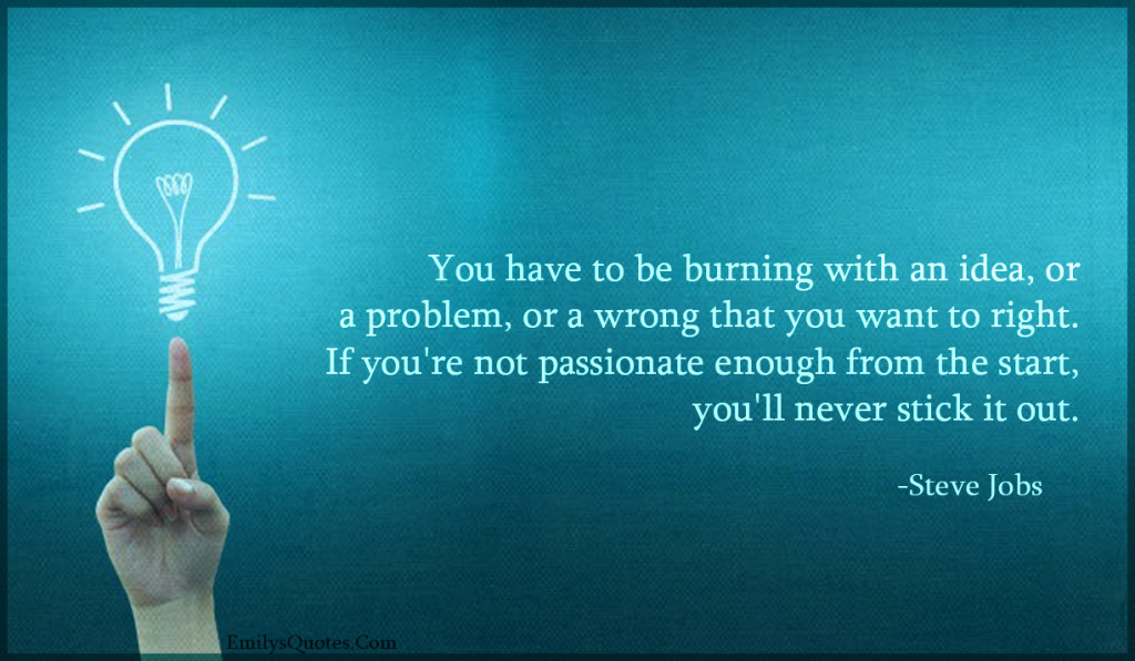 You have to be burning with an idea, or a problem, or a wrong that