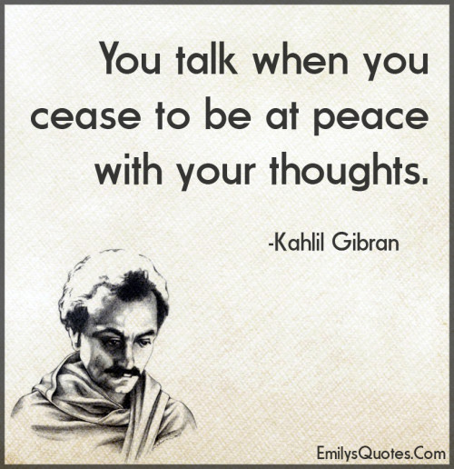 You talk when you cease to be at peace with your thoughts.