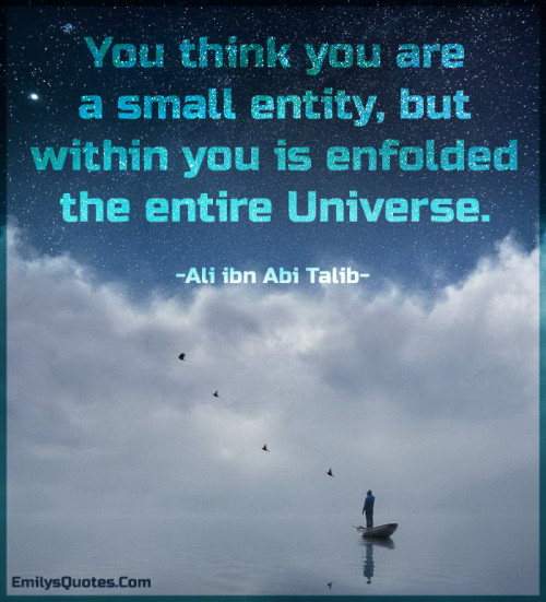 You think you are a small entity, but within you is enfolded the entire Universe.