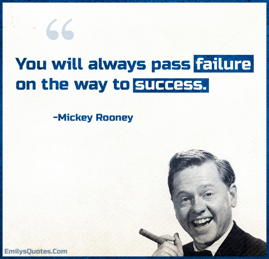 You will always pass failure on the way to success.