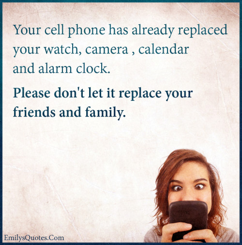 Your cell phone has already replaced your watch, camera , calendar and alarm clock. Please don't let it replace your friends and family.