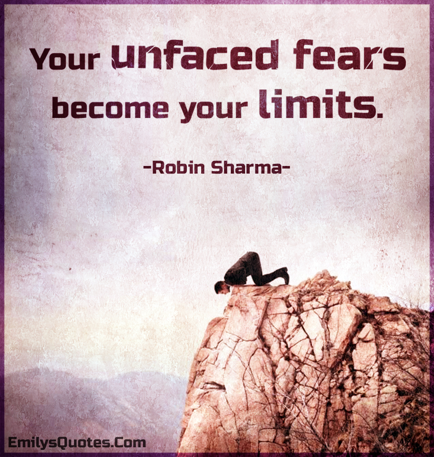 Your unfaced fears become your limits.
