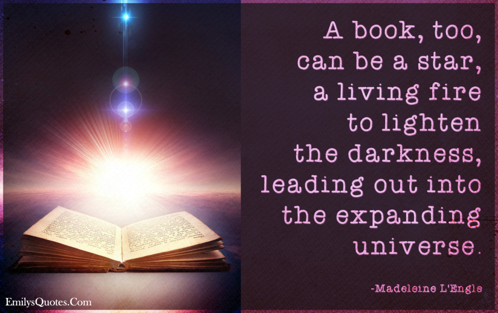 A book, too, can be a star, a living fire to lighten the darkness, leading out into the expanding universe.