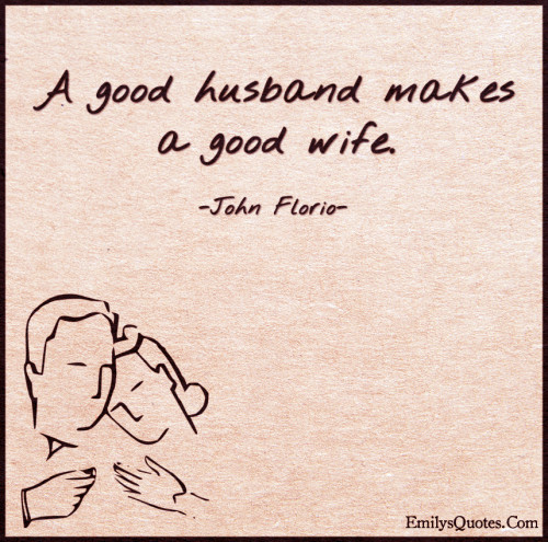 A good husband makes a good wife.