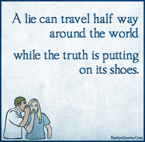 A lie can travel half way around the world while the truth is putting on its shoes.