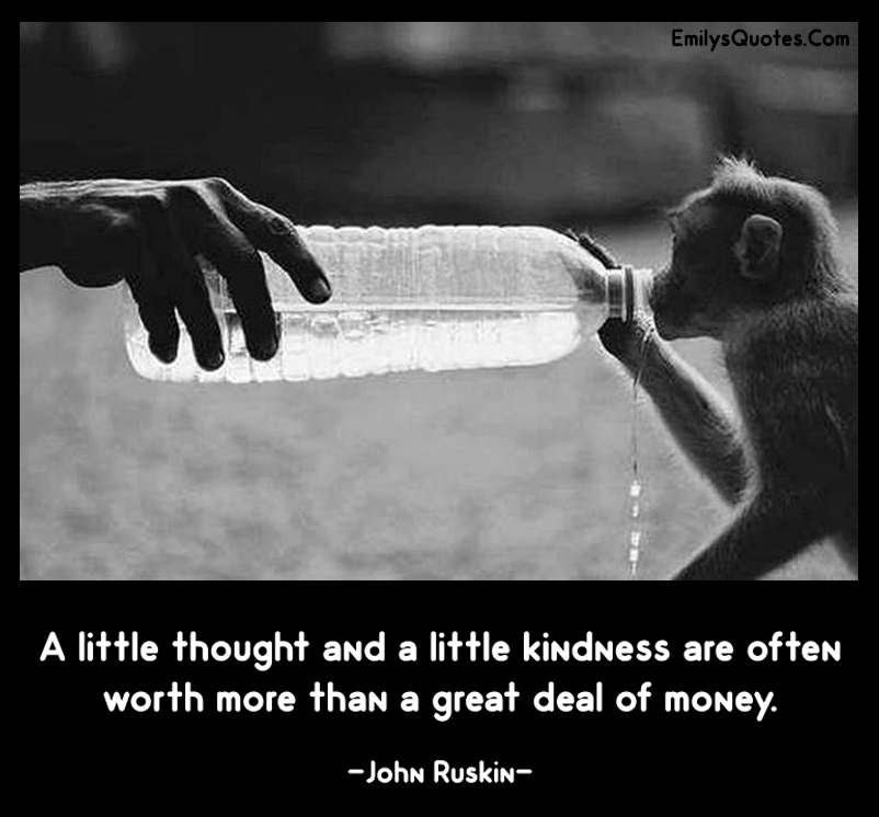 A little thought and a little kindness are often worth more than a great deal of money.