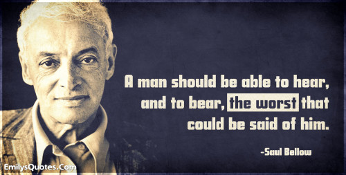 A man should be able to hear, and to bear, the worst that could be said of him.
