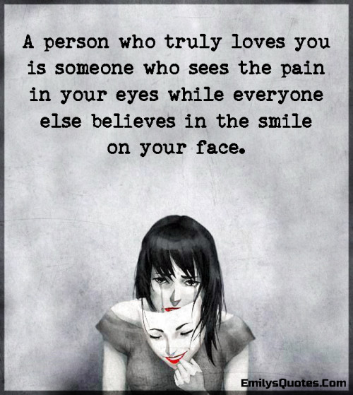 A person who truly loves you is someone who sees the pain in