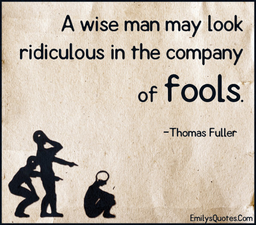 A wise man may look ridiculous in the company of fools.