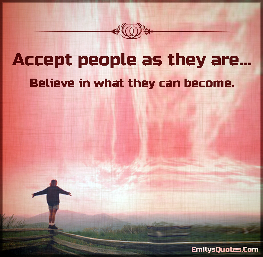 Accept people as they are... Believe in what they can become.