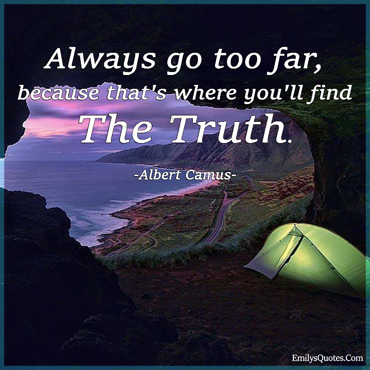 Always go too far, because that's where you'll find the truth.