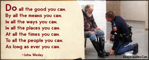 Do all the good you can. By all the means you can. In all the ways you can.