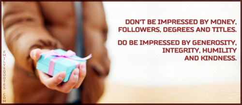 Don't be impressed by money, followers, degrees and titles. Do be impressed by