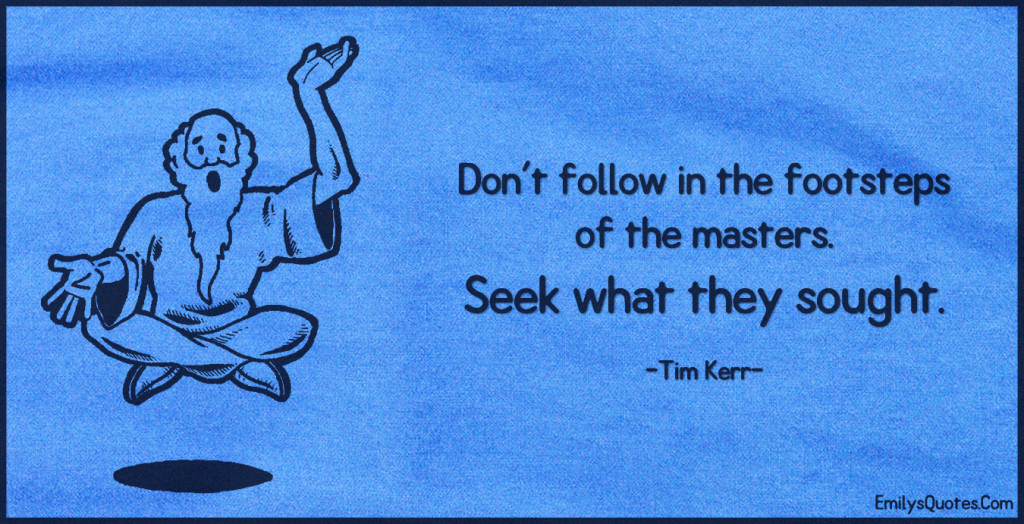 Don't follow in the footsteps of the masters. Seek what they sought.