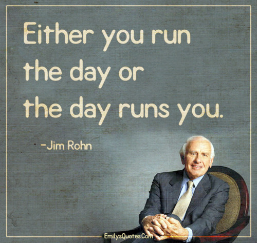 Either you run the day or the day runs you.