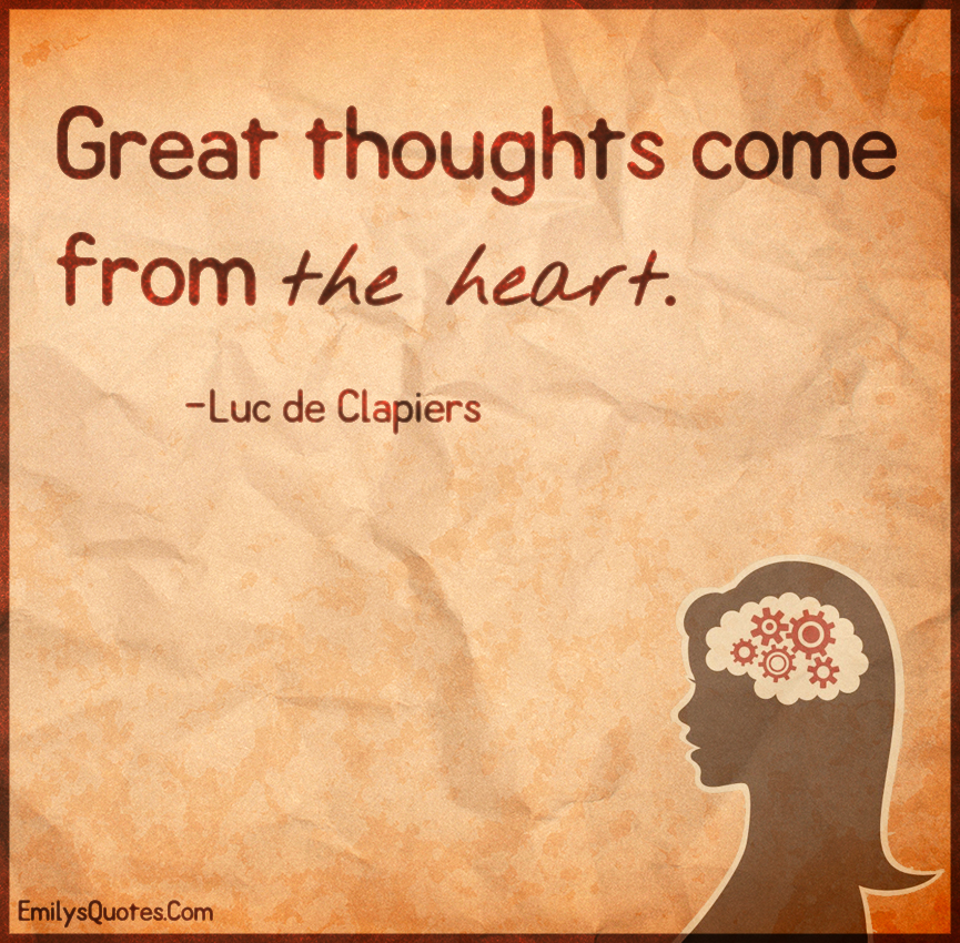 Great thoughts come from the heart.
