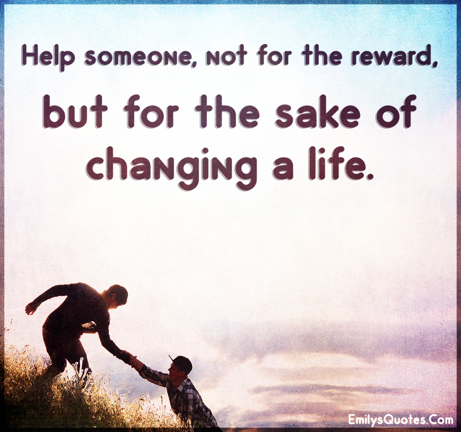 Help someone, not for the reward, but for the sake of changing a life.