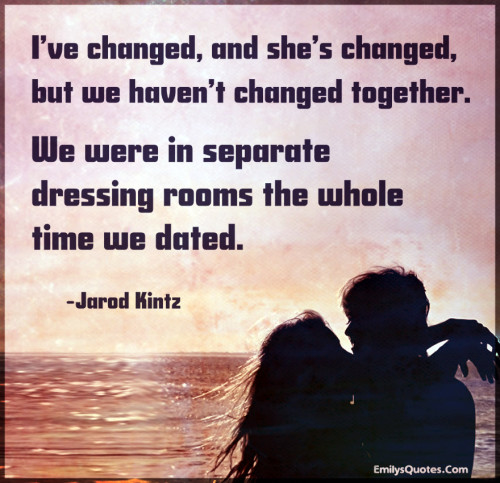 I've changed, and she's changed, but we haven't changed together.