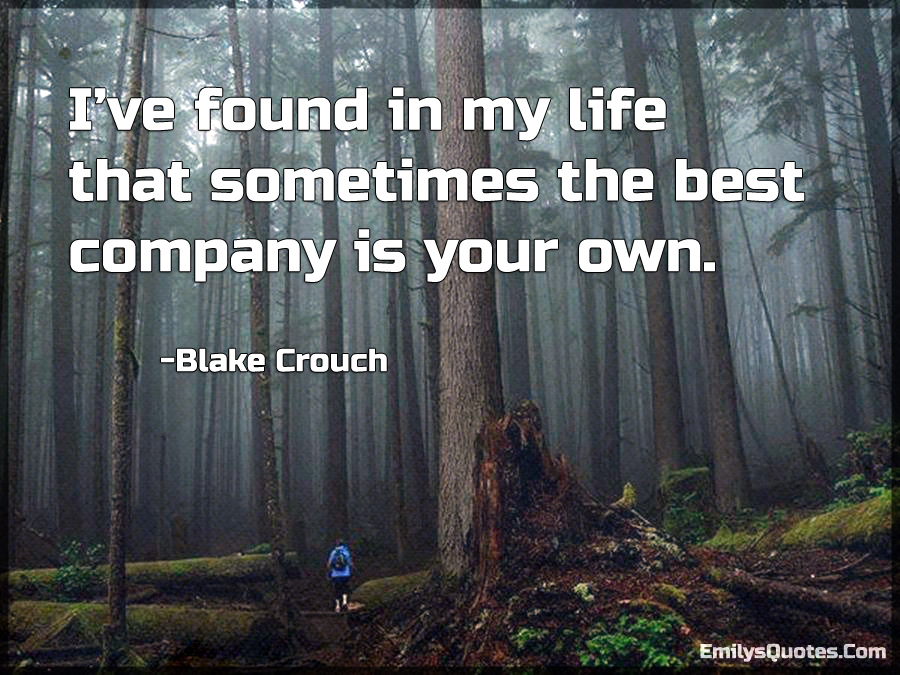 I've found in my life that sometimes the best company is your own.