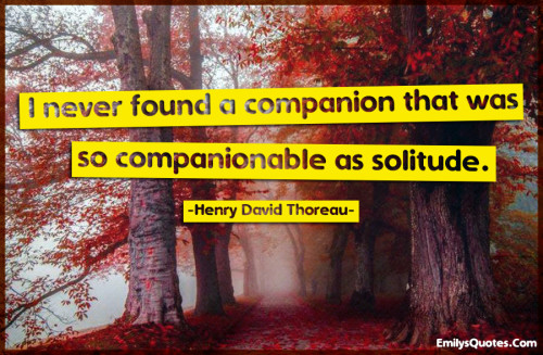 I never found a companion that was so companionable as solitude.