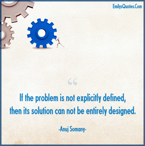 If the problem is not explicitly defined, then its solution can not be entirely designed.