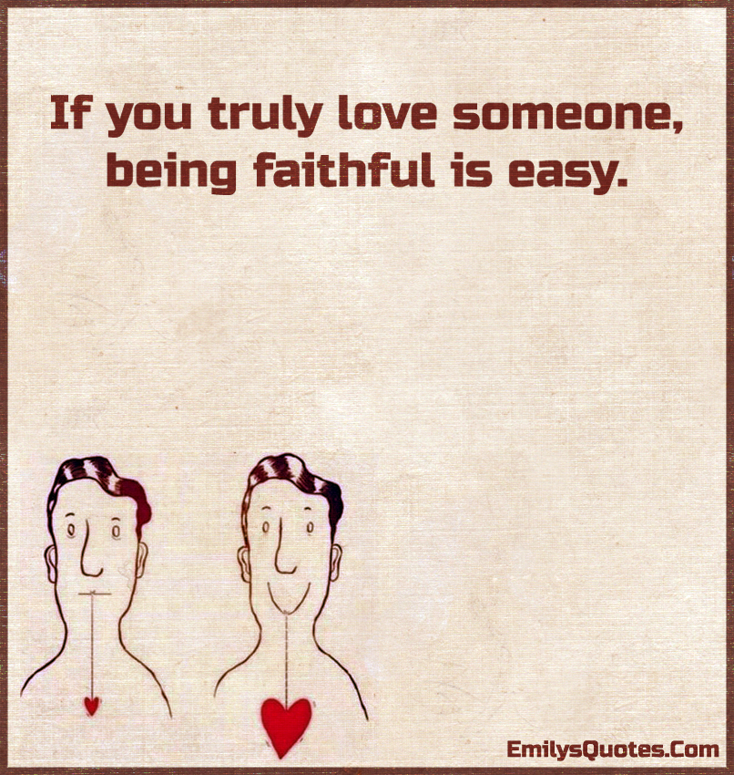 If you truly love someone, being faithful is easy.