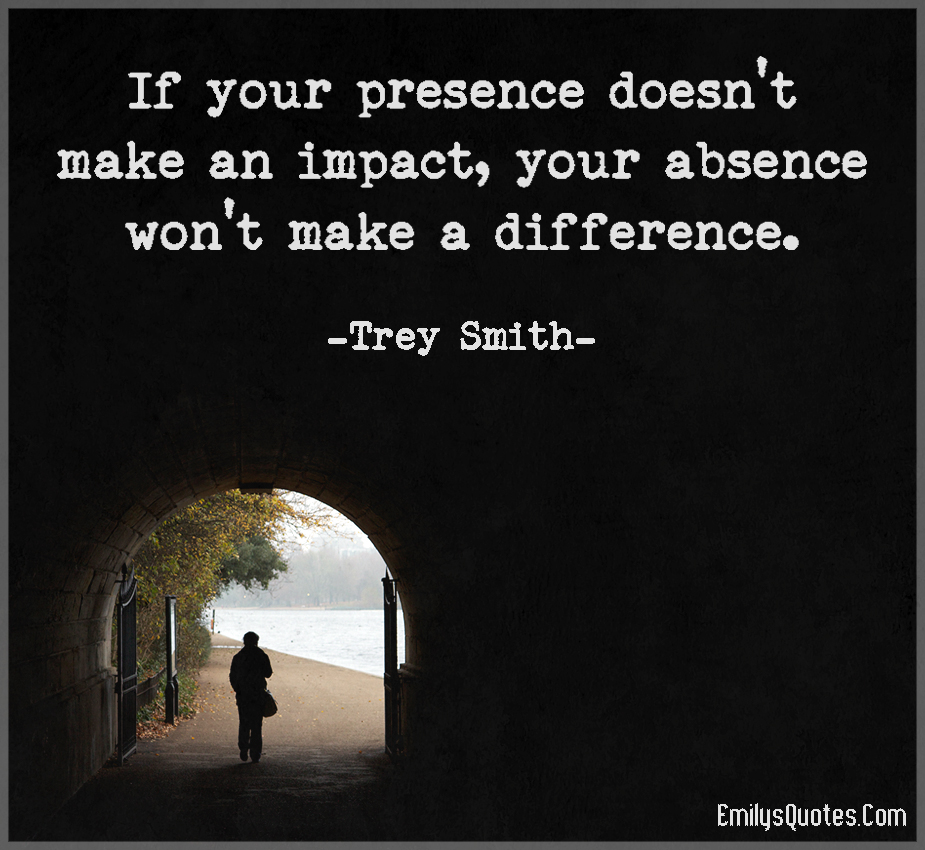 If your presence doesn't make an impact, your absence won't make a difference.