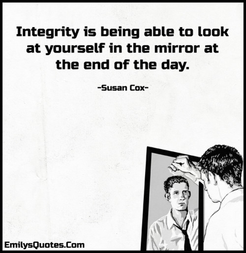 Integrity is being able to look at yourself in the mirror at the end of the day.