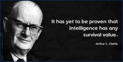 It has yet to be proven that intelligence has any survival value.
